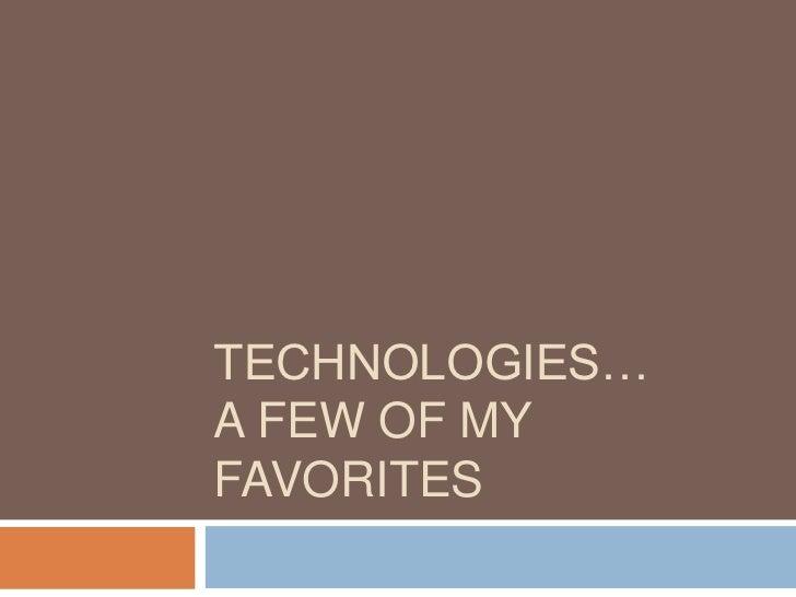 TECHNOLOGIES…A FEW OF MYFAVORITES
