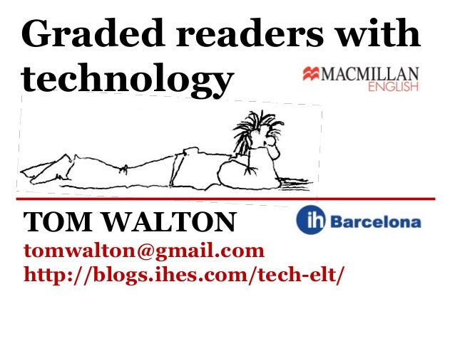 Graded readers withtechnologyTOM WALTONtomwalton@gmail.comhttp://blogs.ihes.com/tech-elt/