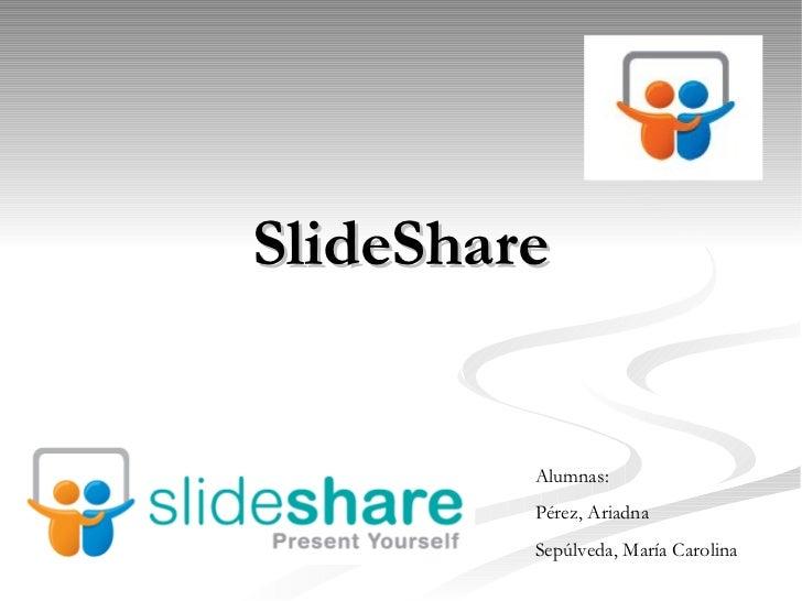SlideShare         Alumnas:         Pérez, Ariadna         Sepúlveda, María Carolina