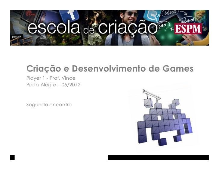Criação e Desenvolvimento de GamesPlayer 1 - Prof. VincePorto Alegre – 05/2012Segundo encontro