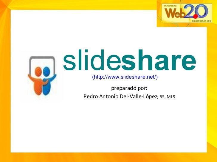 preparado por: Pedro Antonio Del-Valle-López ; BS, MLS slide share ( http://www.slideshare.net/ )