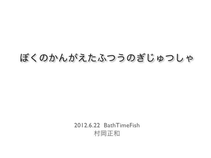 ぼくのかんがえたふつうのぎじゅつしゃ     2012.6.22 BathTimeFish            村岡正和