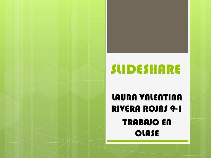 SLIDESHARELAURA VALENTINARIVERA ROJAS 9-1   TRABAJO EN     CLASE