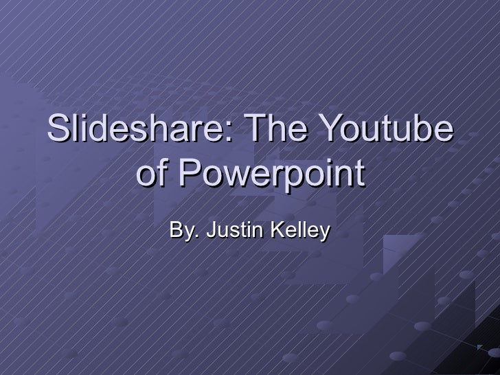 Slideshare: The Youtube     of Powerpoint      By. Justin Kelley