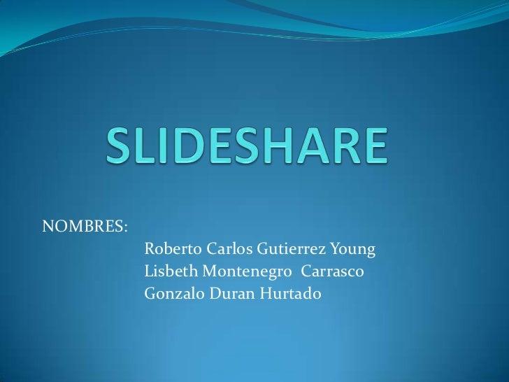 NOMBRES:           Roberto Carlos Gutierrez Young           Lisbeth Montenegro Carrasco           Gonzalo Duran Hurtado