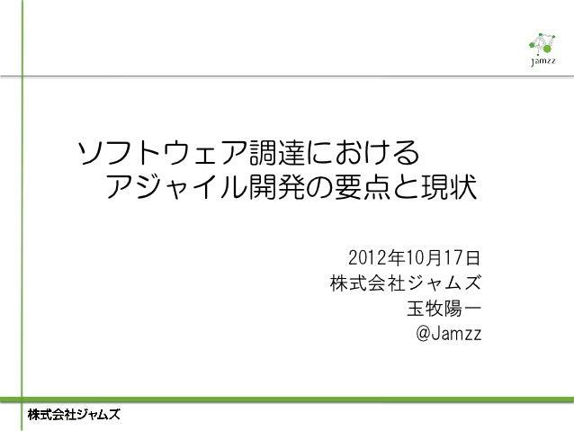 ソフトウェア調達における アジャイル開発の要点と現状         2012年10月17日        株式会社ジャムズ              玉牧陽一               @Jamzz