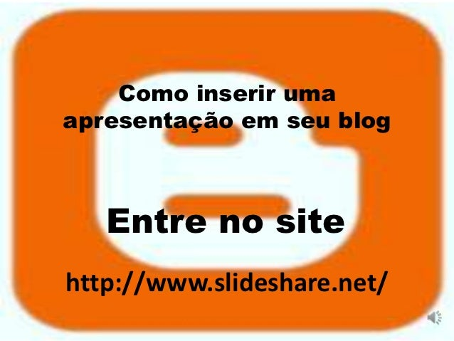 Como inserir umaapresentação em seu blog   Entre no sitehttp://www.slideshare.net/