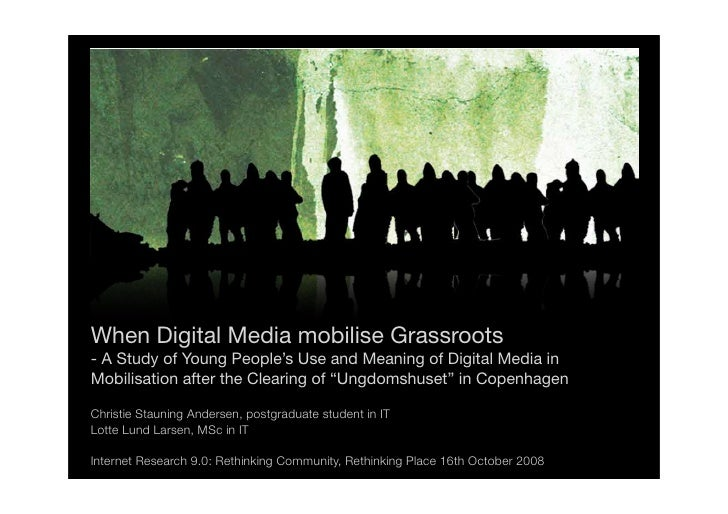 When Digital Media mobilise Grassroots - A Study of Young People's Use and Meaning of Digital Media in Mobilisation after ...