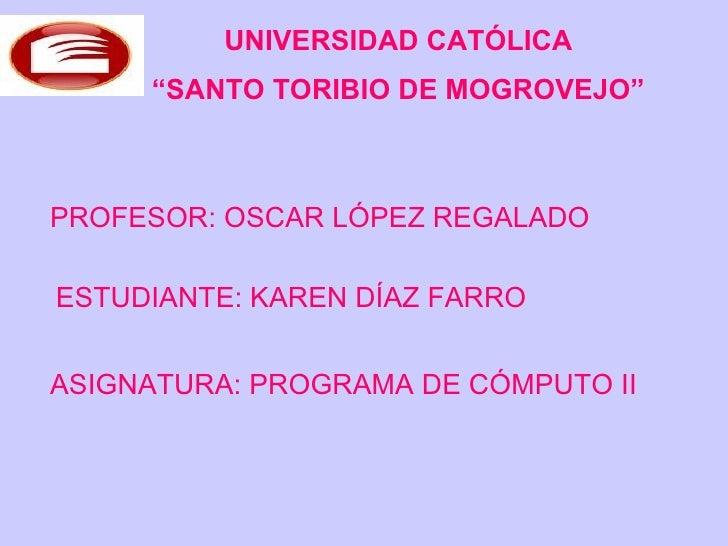 "UNIVERSIDAD CATÓLICA "" SANTO TORIBIO DE MOGROVEJO"" PROFESOR: OSCAR LÓPEZ REGALADO ESTUDIANTE: KAREN DÍAZ FARRO ASIGNATURA:..."