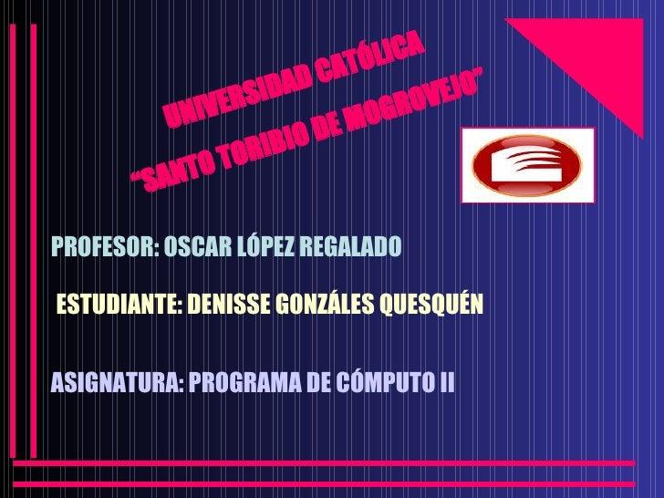 """UNIVERSIDAD CATÓLICA """" SANTO TORIBIO DE MOGROVEJO"""" PROFESOR: OSCAR LÓPEZ REGALADO ESTUDIANTE: DENISSE GONZÁLES QUESQUÉN AS..."""