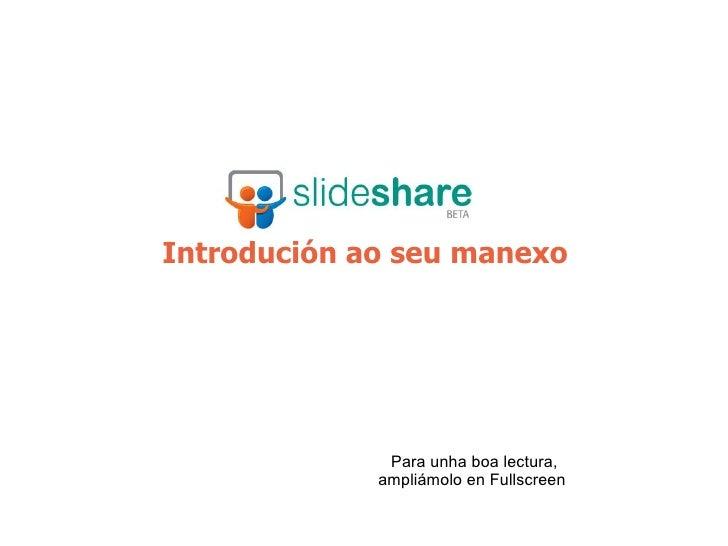 Introdución ao seu manexo http://www.slideshare.net/ Para unha boa lectura, ampliámolo en Fullscreen