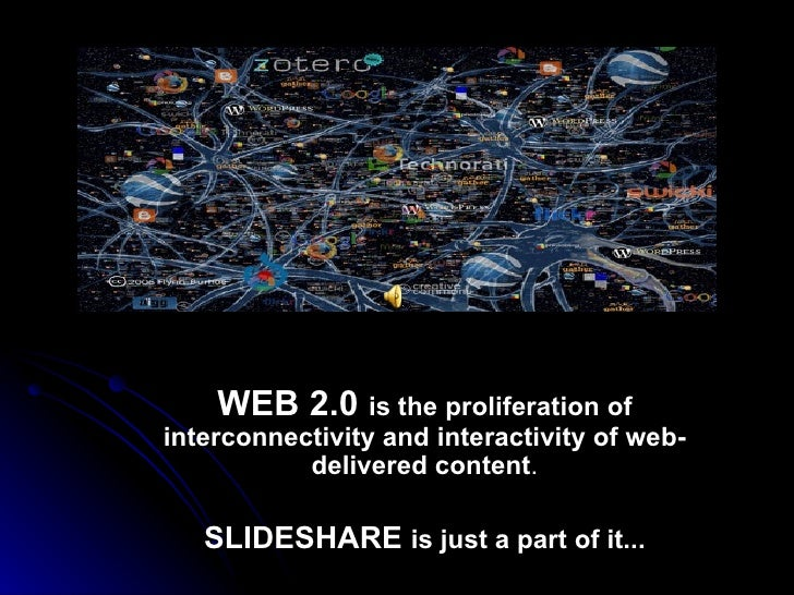WEB 2.0  is the proliferation of interconnectivity and interactivity of web-delivered content . SLIDESHARE  is just a part...