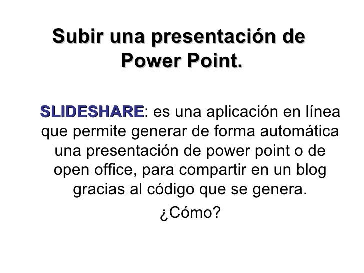 Subir una presentación de  Power Point. SLIDESHARE : es una aplicación en línea que permite generar de forma automática un...
