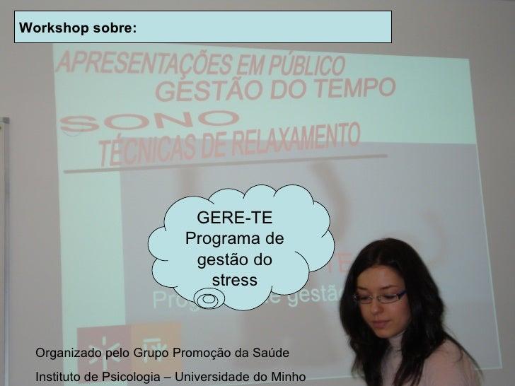 Workshop sobre: GERE-TE Programa de gestão do stress Organizado pelo Grupo Promoção da Saúde Instituto de Psicologia – Uni...