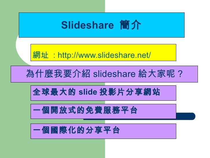Slideshare  簡介 網址  : http://www.slideshare.net/ 一個國際化的分享平台 全球最大的 slide 投影片分享網站 一個開放式的免費服務平台 為什麼我要介紹 slideshare 給大家呢 ?