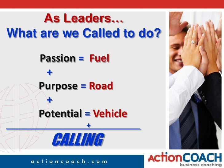 As Leaders…What are we Called to do?<br />Passion =  Fuel<br />       +<br />Purpose = Road<br />       +<br />    P...