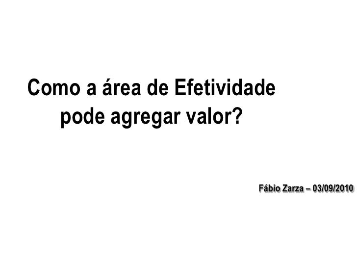 Como a área de Efetividade pode agregar valor?<br />Fábio Zarza – 03/09/2010<br />