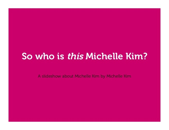 So who is this Michelle Kim? A slideshow about Michelle Kim by Michelle Kim