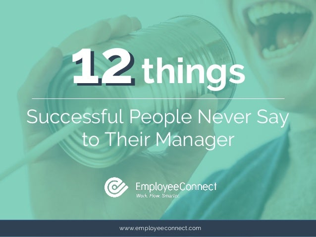 www.employeeconnect.com 1212things Successful People Never Say to Their Manager