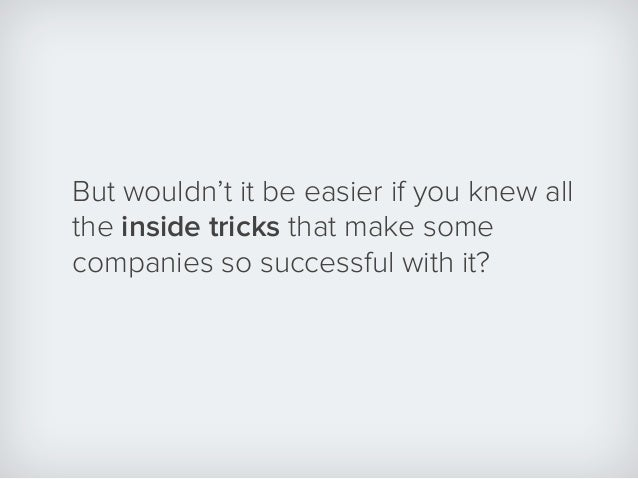 But wouldn't it be easier if you knew all the inside tricks that make some companies so successful with it?