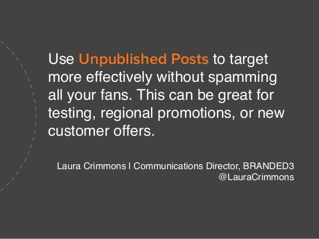 Use Unpublished Posts to target more effectively without spamming all your fans. This can be great for testing, regional p...