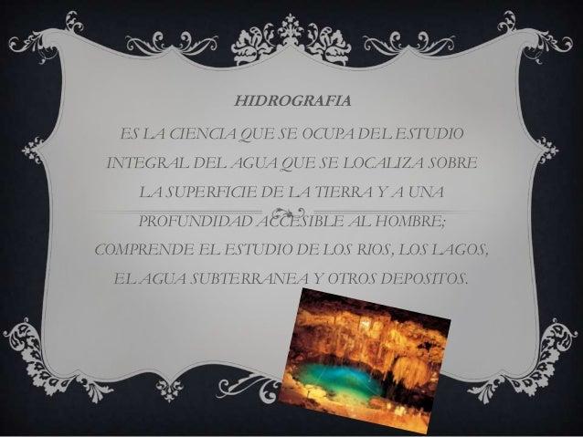 HIDROGRAFIA  ES LA CIENCIA QUE SE OCUPA DEL ESTUDIO INTEGRAL DEL AGUA QUE SE LOCALIZA SOBRE     LA SUPERFICIE DE LA TIERRA...