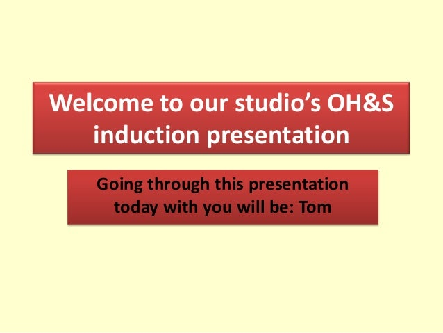 Welcome to our studio's OH&S   induction presentation   Going through this presentation    today with you will be: Tom
