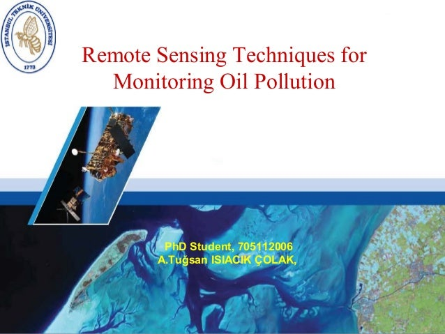 Remote Sensing Techniques for  Monitoring Oil Pollution        PhD Student, 705112006       A.Tuğsan ISIACIK ÇOLAK,