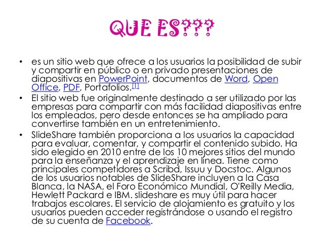 QUE ES???• es un sitio web que ofrece a los usuarios la posibilidad de subir  y compartir en público o en privado presenta...