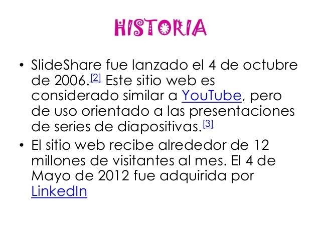 HISTORIA• SlideShare fue lanzado el 4 de octubre  de 2006.[2] Este sitio web es  considerado similar a YouTube, pero  de u...