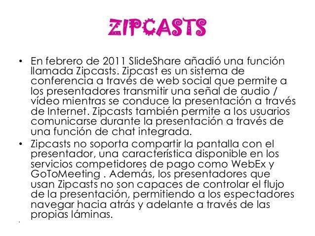 ZIPCASTS• En febrero de 2011 SlideShare añadió una función  llamada Zipcasts. Zipcast es un sistema de  conferencia a trav...