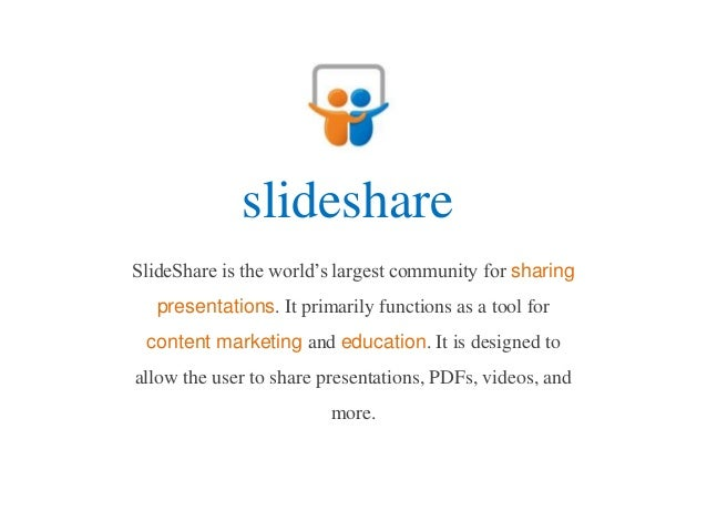 slideshareSlideShare is the world's largest community for sharing   presentations. It primarily functions as a tool for co...