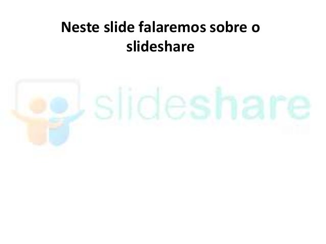 Neste slide falaremos sobre o          slideshare