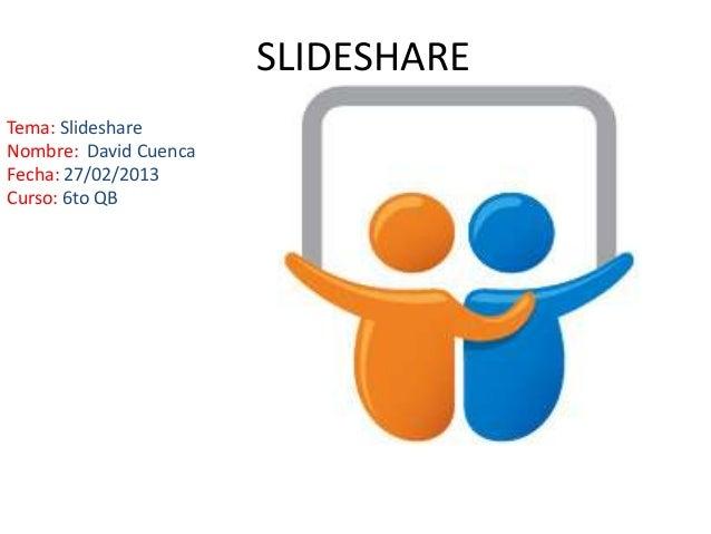 SLIDESHARETema: SlideshareNombre: David CuencaFecha: 27/02/2013Curso: 6to QB
