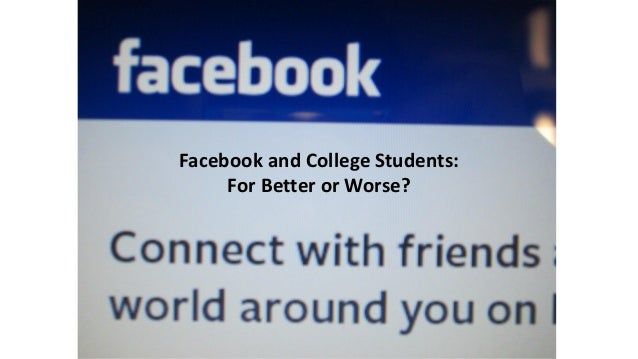 Facebook and College Students:     For Better or Worse?