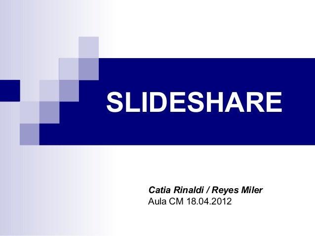 SLIDESHARE  Catia Rinaldi / Reyes Miler  Aula CM 18.04.2012