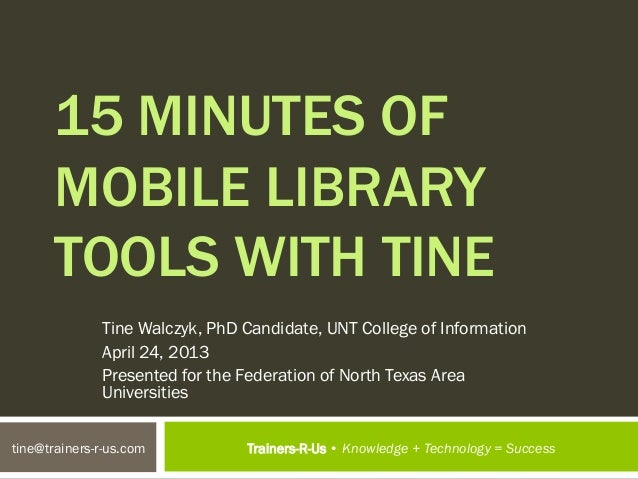 15 MINUTES OF      MOBILE LIBRARY      TOOLS WITH TINE              Tine Walczyk, PhD Candidate, UNT College of Informatio...