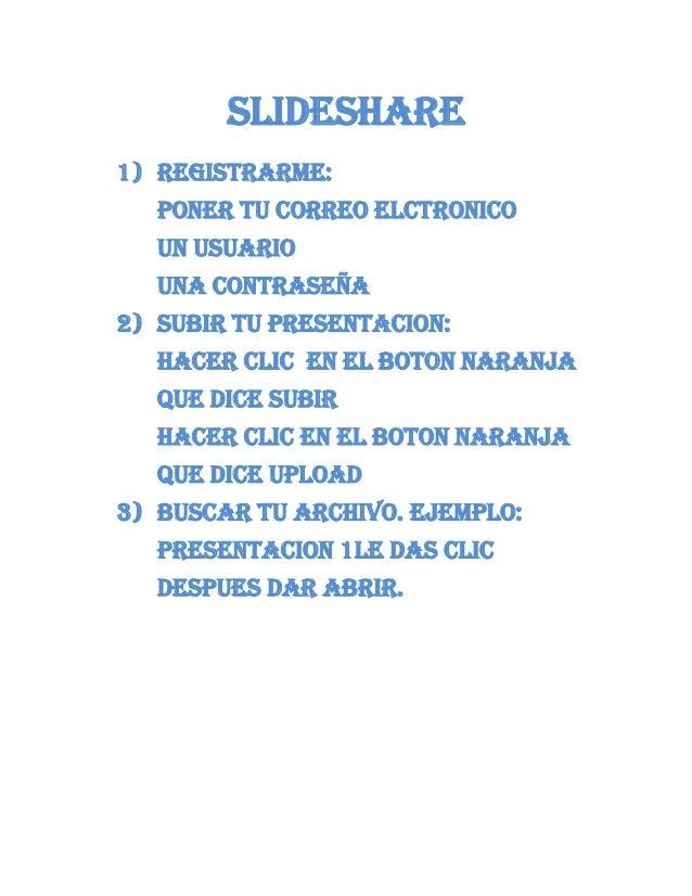 SLIDESHARE1) REGISTRARME:PONER TU CORREO ELCTRONICOUN USUARIOUNA CONTRASEÑA2) SUBIR TU PRESENTACION:HACER CLIC EN EL BOTON...