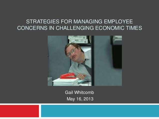 STRATEGIES FOR MANAGING EMPLOYEECONCERNS IN CHALLENGING ECONOMIC TIMESGail WhitcombMay 16, 2013