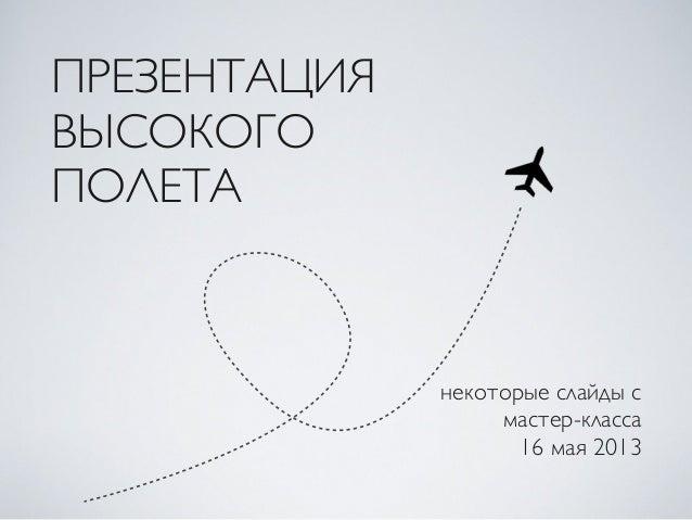 ПРЕЗЕНТАЦИЯВЫСОКОГОПОЛЕТАнекоторые слайды смастер-класса16 мая 2013