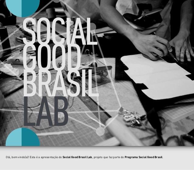 LAB SOCIAL GOOD BRASIL Olá, bem vindo(a)! Esta é a apresentação do Social Good Brasil Lab, projeto que faz parte do Progra...