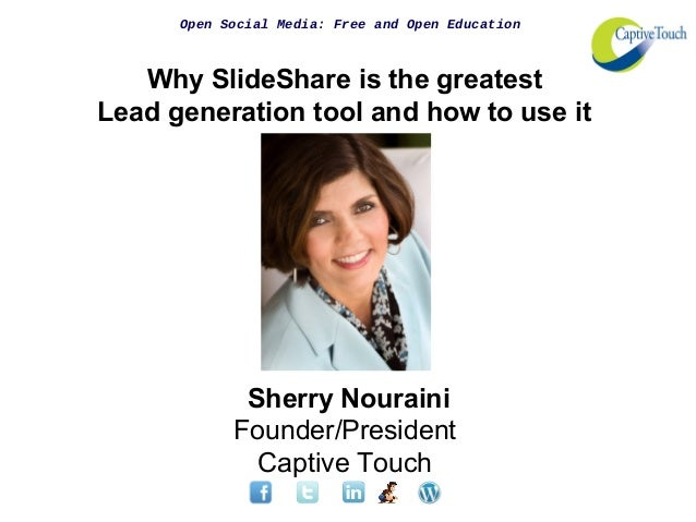 Open Social Media: Free and Open Education Why SlideShare is the greatest Lead generation tool and how to use it Sherry No...