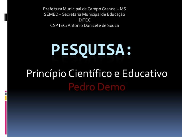 PESQUISA: Princípio Científico e Educativo Pedro Demo Prefeitura Municipal de Campo Grande – MS SEMED – Secretaria Municip...