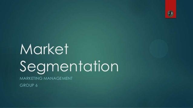 Market Segmentation MARKETING MANAGEMENT GROUP 6