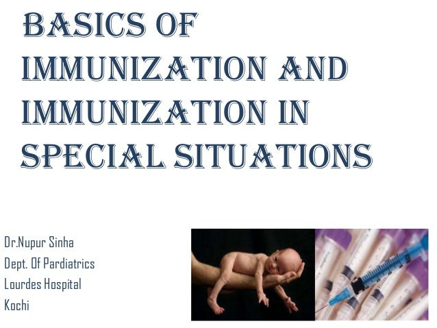 Basics of immunization and IMMUNIZATION IN SPECIAL SITUATIONS Dr.Nupur Sinha Dept. Of Pardiatrics Lourdes Hospital Kochi