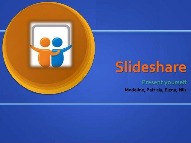 Slideshare Present yourself Madeline, Patricia, Elena, Nils