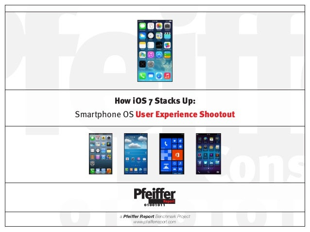 a Pfeiffer Report Benchmark Project www.pfeifferreport.com How iOS7 Stacks Up: Smartphone OS User Experience Shootout