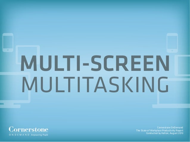 Cornerstone OnDemand The State of Workplace Productivity Report Conducted by Kelton, August 2013 MULTI-SCREEN MULTITASKING
