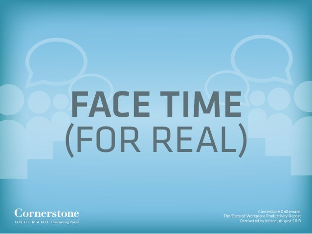 Cornerstone OnDemand The State of Workplace Productivity Report Conducted by Kelton, August 2013 FACE TIME (FOR REAL)