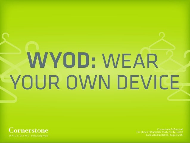 Cornerstone OnDemand The State of Workplace Productivity Report Conducted by Kelton, August 2013 WYOD: WEAR YOUR OWN DEVICE